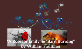barn burning vs a rose for A rose for emily is a short story by american author william faulkner, first published in the april 30, 1930, issue of the forum the story takes place in faulkner's fictional city, jefferson, mississippi, in the fictional southern county of yoknapatawpha.