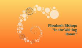 "Copy of Elizabeth Bishop: ""In the Waiting Room"""