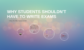 WHY STUDENTS SHOULDN'T HAVE TO WRITE EXAMS