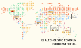 Copy of EL ALCOHOLISMO COMO UN PROBLEMA SOCIAL.