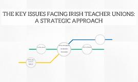THE KEY ISSUES FACING IRISH TEACHER UNIONS: A STRATEGIC APPR