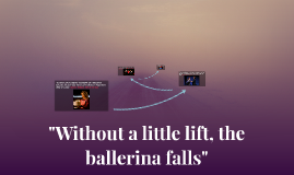 """Without a little lift, the ballerina falls"""