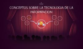 CONCEPTOS SOBRE LA TECNOLOGIA DE LA INFORMACION