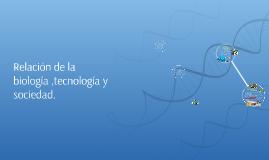 Relación de la biología ,tecnología y sociedad.