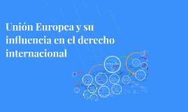 Unión Europea y su influencia en el derecho internacional