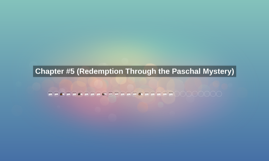 Chapter #5 (Redemption Through the Paschal Mystery)