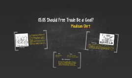 Copy of 05.05 Should Free Trade Be a Goal?