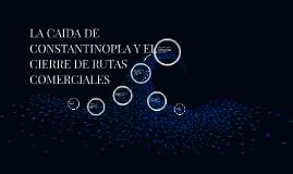 Copy of LA CAIDA DE CONSTANTINOPLA Y EL CIERRE DE RUTAS COMERCIALES
