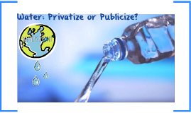 Water: Privatize or Publicize?