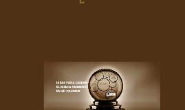 Copy of IDEAS PARA CUIDAR EL MEDIO AMBIENTE EN MI COLEGIO.