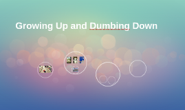 Growing Up and Dumbing Down