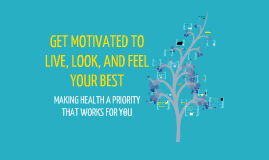Copy of GET MOTIVATED TO LIVE, LOOK, AND FEELYOUR BEST –MAKING HEALTH A PRIORITY THAT WORKS FOR YOU