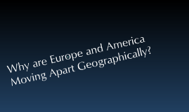 Why are Europe and America Moving Apart Geographically?