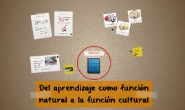 Copy of Del aprendizaje como funcion natural a la funcion cultural
