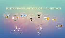 SUSTANTIVOS, ARTÍCULOS Y ADJETIVOS