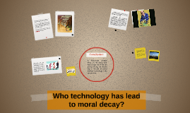 Who technology has lead to moral decay?