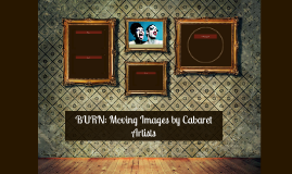 BURN: Moving Images by Cabaret Artists