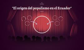 """""""El origen del populismo en el Ecuador"""""""