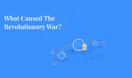What Caused The Revolutionary War?