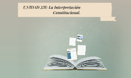 UNIDAD XII: La Interpretación Constitucional.