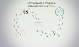 Copy of METODOLOGIA, DEFINICION, CARACTERISTICAS Y TIPOS.