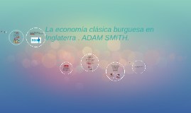 Copy of La economia clasica burguesa en Inglaterra . ADAM SMITH.