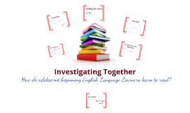 Investigating Together: How do adolescent English Language Learners learn to read?