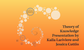 Theory of Knowledge Presentation by Kaila Lariviere and Jess