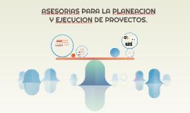 ASESORIAS PARA LA PLANEACION Y EJECUCION DE PROYECTOS.