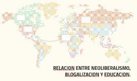 RELACION ENTRE NEOLIBERALISMO, BLOGALIZACION Y EDUCACION.