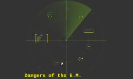Dangers of the E.M