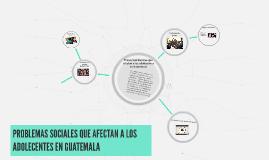 PROBLEMAS SOCIALES QUE AFECTAN A LOS ADOLECENTES EN GUATEMAL