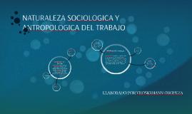 NATURALEZA SOCIOLOGICA Y ANTROPOLOGICA DEL TRABAJO