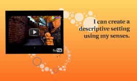 I can create a descriptive setting using my senses.