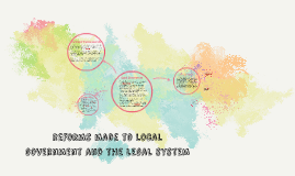 Reforms made to Local Government and the legal system