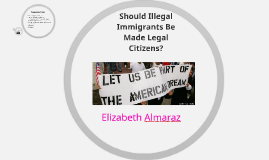 should illegal immigrants be made legal citizens How to report illegal immigrants  some economists posit that illegal immigration decreases wages for legal citizens,  below are things you should.