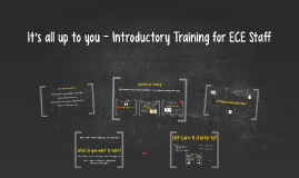 It's all up to you - Introductory Training for ECE Staff
