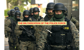 THE MILITARIZATION OF THE POLICE FORCE