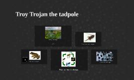 Troy Trojan the tadpole