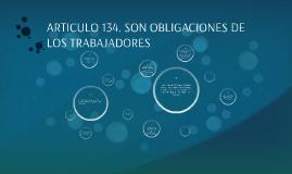 ARTICULO 134. SON OBLIGACIONES DE LOS TRABAJADORES