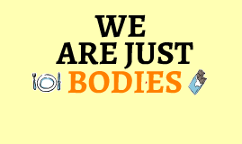 We are just bodies