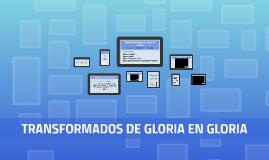 TRANSFORMADOS DE GLORIA EN GLORIA