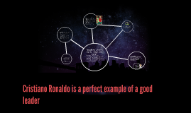 Cristiano Ronaldo is a perfect example of a good leader