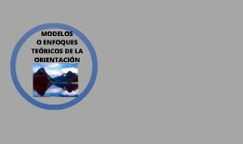MODELOS O ENFOQUES TEÓRICOS DE LA ORIENTACIÓN