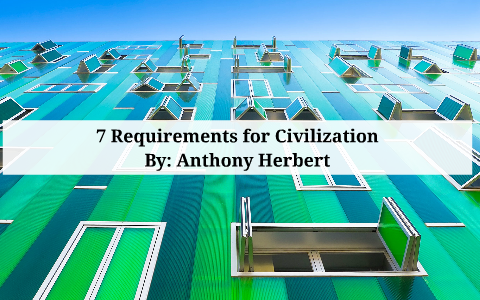 7 Requirements for Civilization by Anthony Herbert on Prezi
