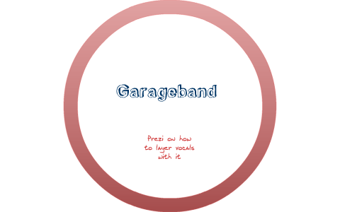 How to Layer Vocals in Garageband by Lexi LaGrow on Prezi