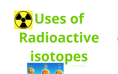 Advantages and Disadvantages of using radioactive isotopes