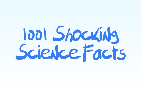 1001 Shocking Science Facts by Corryn Waddle on Prezi