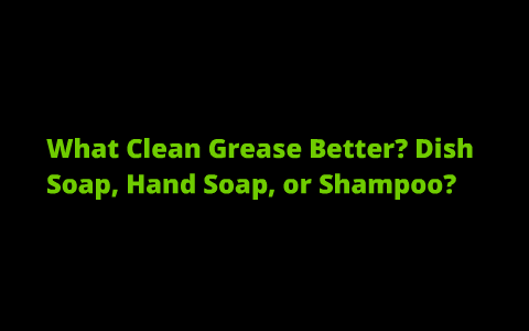 What Cleans Grease Better Dish Soap Hand Soap Or Shampoo By