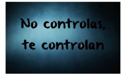 No controlas, te controlan